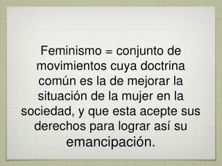 Feminismo  conjunto de movimientos cuya doctrina com n es la de mejorar la situaci n de la mujer en la sociedad, y que e