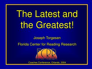 The Latest and the Greatest  Joseph Torgesen Florida Center for Reading Research    Coaches Conference, Orlando, 2004