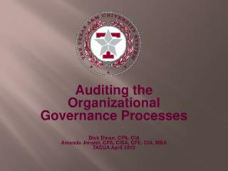 Auditing the Organizational Governance Processes  Dick Dinan, CPA, CIA Amanda Jenami, CPA, CISA, CFE, CIA, MBA TACUA Apr