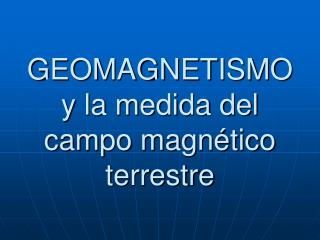 GEOMAGNETISMO y la medida del campo magn tico terrestre