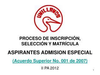 PROCESO DE INSCRIPCI N,                 SELECCI N Y MATR CULA  ASPIRANTES ADMISION ESPECIAL  Acuerdo Superior No. 001 de