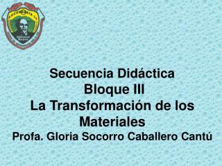 Secuencia Did ctica  Bloque III  La Transformaci n de los Materiales Profa. Gloria Socorro Caballero Cant