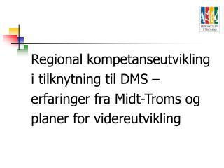 Regional kompetanseutvikling i tilknytning til DMS   erfaringer fra Midt-Troms og planer for videreutvikling