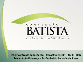 2 . Encontro de Capacita  o   Conselho CBESP  -  16-03- 2012 Tema:  Auto Lideran a  - Pr. Genivaldo Andrade de Souza