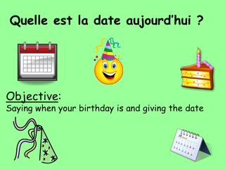 Objective: Saying when your birthday is and giving the date