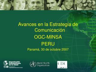 Avances en la Estrategia de Comunicaci n    OGC-MINSA PERU Panam , 30 de octubre 2007