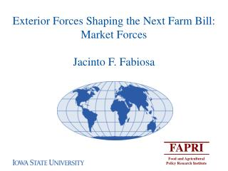 Exterior Forces Shaping the Next Farm Bill:  Market Forces  Jacinto F. Fabiosa