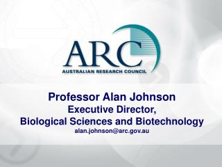 Professor Alan Johnson Executive Director, Biological Sciences and Biotechnology alan.johnsonarc.au