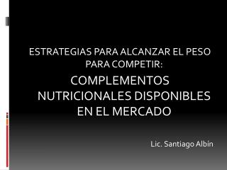 ESTRATEGIAS PARA ALCANZAR EL PESO PARA COMPETIR:  COMPLEMENTOS NUTRICIONALES DISPONIBLES EN EL MERCADO  Lic. Santiago Al
