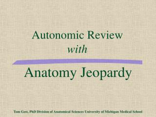 Anatomy Jeopardy        Tom Gest, PhD Division of Anatomical Sciences University of Michigan Medical School