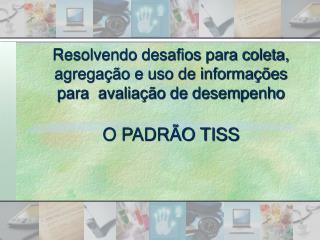 Resolvendo desafios para coleta, agrega  o e uso de informa  es para  avalia  o de desempenho  O PADR O TISS