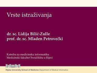Vrste istra ivanja    dr. sc. Lidija Bilic-Zulle prof. dr. sc. Mladen Petrovecki     Katedra za medicinsku informatiku M