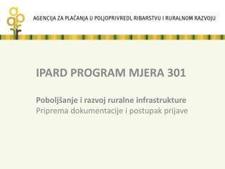 IPARD PROGRAM MJERA 301  Pobolj anje i razvoj ruralne infrastrukture Priprema dokumentacije i postupak prijave
