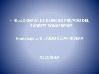 4ta.JORNADA DE DERECHO PRIVADO DEL SUDESTE BONAERENSE  Homenaje al Dr. JULIO C SAR RIVERA   NECOCHEA