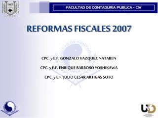 REFORMAS FISCALES 2007  CPC. y E.F. GONZALO VAZQUEZ NATAREN CPC. y E.F. ENRIQUE BARROSO YOSHIKAWA CPC. y E.F. JULIO CESA