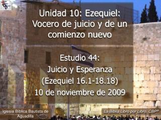 Estudio 44:  Juicio y Esperanza Ezequiel 16.1-18.18  10 de noviembre de 2009