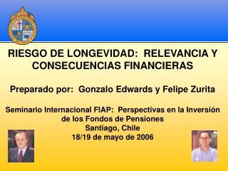 RIESGO DE LONGEVIDAD:  RELEVANCIA Y CONSECUENCIAS FINANCIERAS  Preparado por:  Gonzalo Edwards y Felipe Zurita  Seminari