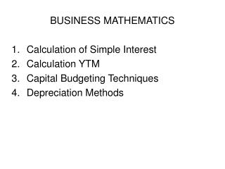 BUSINESS MATHEMATICS  Calculation of Simple Interest Calculation YTM Capital Budgeting Techniques Depreciation Methods