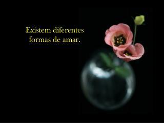 Existem diferentes                                        formas de amar.