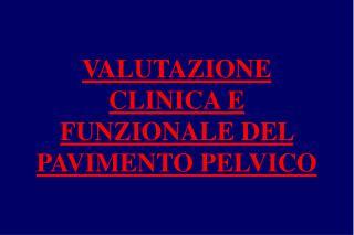 VALUTAZIONE CLINICA E FUNZIONALE DEL PAVIMENTO PELVICO