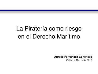 La Pirater a como riesgo  en el Derecho Mar timo    Aurelio Fern ndez-Concheso Catia La Mar Julio 2010