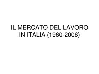 IL MERCATO DEL LAVORO IN ITALIA 1960-2006