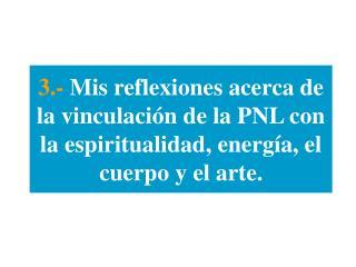 3.- Mis reflexiones acerca de la vinculaci n de la PNL con la espiritualidad, energ a, el cuerpo y el arte.