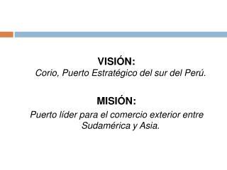 VISI N:  Corio, Puerto Estrat gico del sur del Per .   MISI N: Puerto l der para el comercio exterior entre Sudam rica y