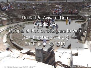 Unidad 6: Aviva el Don Estudio 24:  Cumple el Plan de Dios para tu Vida 2da Timoteo 3.1-4:22  29 de junio de 2010