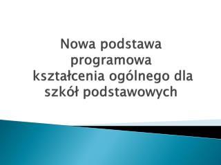 Nowa podstawa programowa  ksztalcenia og lnego dla szk l podstawowych
