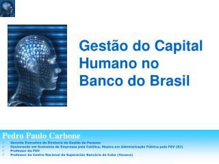 Pedro Paulo Carbone Gerente Executivo da Diretoria de Gest o de Pessoas Doutorando em Economia de Empresas pela Cat lica