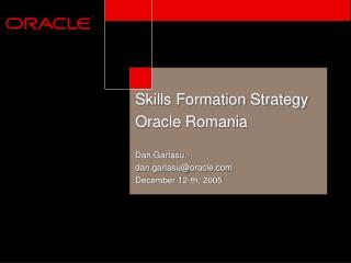 Skills Formation Strategy Oracle Romania  Dan Garlasu,  dan.garlasuoracle December 12-th, 2005