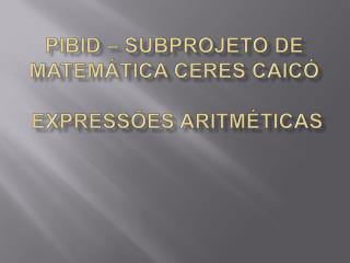 PIBID   SUBPROJETO DE MATEM TICA CERES CAIC     EXPRESS ES ARITM TICAS