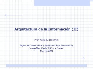 Arquitectura de la Informaci n II   Prof. Adelaide Bianchini  Depto. de Computaci n y Tecnolog a de la Informaci n Unive