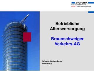 Betriebliche Altersversorgung  Braunschweiger Verkehrs-AG    Referent: Herbert Pohle Vienenburg