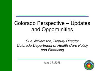 Colorado Perspective   Updates and Opportunities  Sue Williamson, Deputy Director Colorado Department of Health Care Pol