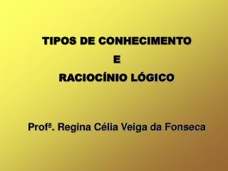 TIPOS DE CONHECIMENTO E RACIOC NIO L GICO   Prof . Regina C lia Veiga da Fonseca