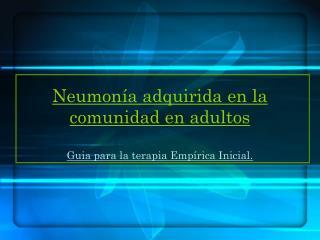 Neumon a adquirida en la comunidad en adultos  Guia para la terapia Emp rica Inicial.