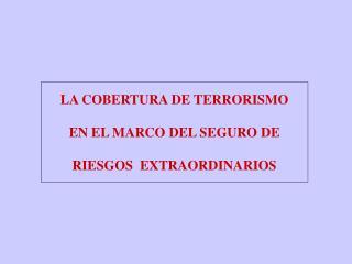LA COBERTURA DE TERRORISMO  EN EL MARCO DEL SEGURO DE  RIESGOS  EXTRAORDINARIOS