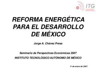 REFORMA ENERG TICA PARA EL DESARROLLO DE M XICO  Jorge A. Ch vez Presa  Seminario de Perspectivas Econ micas 2007 INSTIT