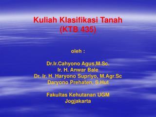 Kuliah Klasifikasi Tanah KTB 435      oleh :   Dr.Ir.Cahyono Agus,M.Sc. Ir. H. Anwar Bale Dr. Ir. H. Haryono Supriyo, M.