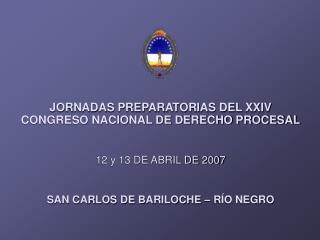 JORNADAS PREPARATORIAS DEL XXIV CONGRESO NACIONAL DE DERECHO PROCESAL    12 y 13 DE ABRIL DE 2007   SAN CARLOS DE BARILO