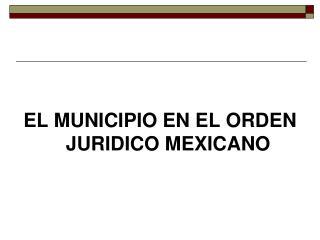 EL MUNICIPIO EN EL ORDEN JURIDICO MEXICANO