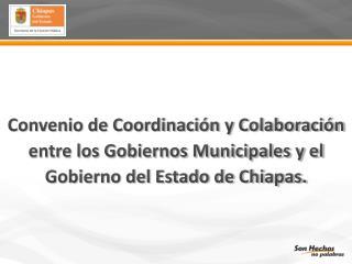 Convenio de Coordinaci n y Colaboraci n entre los Gobiernos Municipales y el Gobierno del Estado de Chiapas.