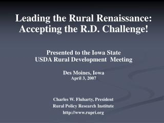 Leading the Rural Renaissance:  Accepting the R.D. Challenge     Presented to the Iowa State  USDA Rural Development  Me
