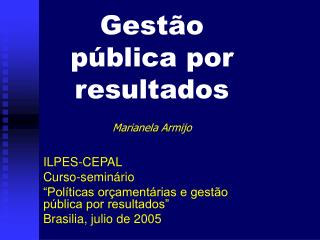 Gest o p blica por resultados  Marianela Armijo  ILPES-CEPAL Curso-semin rio   Pol ticas or ament rias e gest o p blica