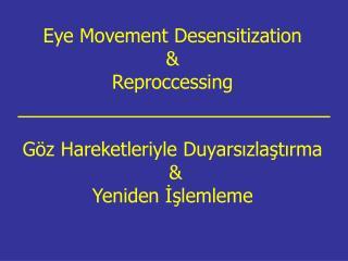 Eye Movement Desensitization   Reproccessing    G z Hareketleriyle Duyarsizlastirma   Yeniden Islemleme