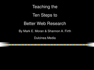 Teaching the Ten Steps to  Better Web Research  By Mark E. Moran  Shannon A. Firth Dulcinea Media