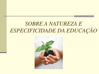 SOBRE A NATUREZA E  ESPECIFICIDADE DA EDUCA  O
