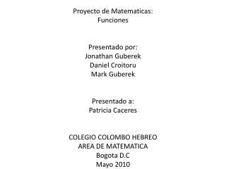Proyecto de Matematicas: Funciones   Presentado por: Jonathan Guberek Daniel Croitoru Mark Guberek   Presentado a: Patri